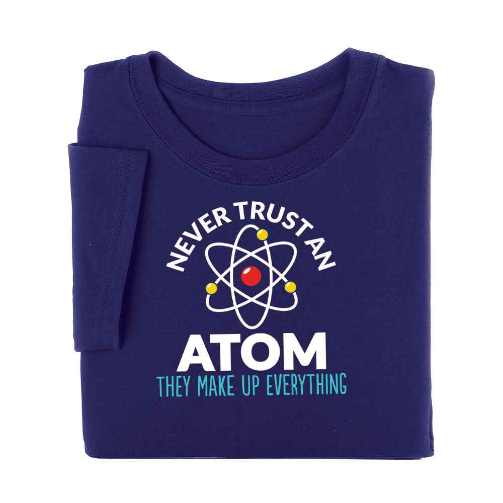 Never Trust An Atom: They Make Up Everything T-Shirt