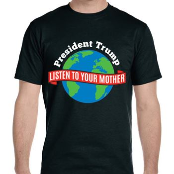 President Trump Listen To Your Mother T-Shirt