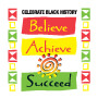 Celebrate Black History Believe Achieve Succeed