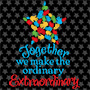 Together We Make the Ordinary Extraordinary