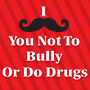 I Mustache You Not To Bully Or Do Drugs