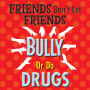 Friends Don't Let Friends Bully Or Do Drugs